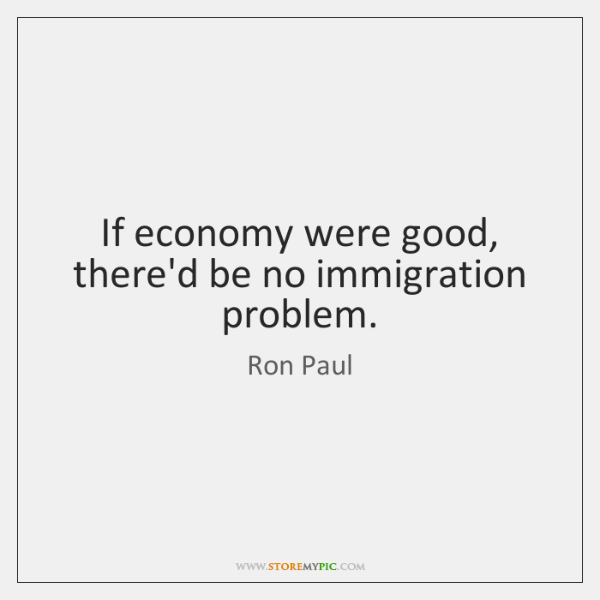 If economy were good, there'd be no immigration problem.