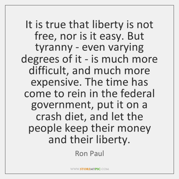 It is true that liberty is not free, nor is it easy. ...