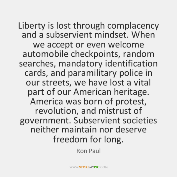 Liberty is lost through complacency and a subservient mindset. When we accept ...