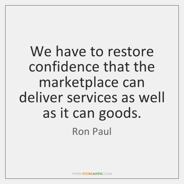 We have to restore confidence that the marketplace can deliver services as ...