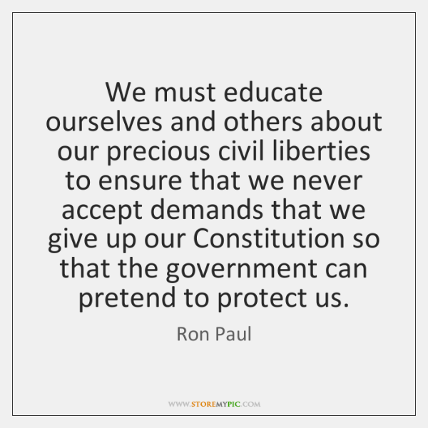 We must educate ourselves and others about our precious civil liberties to ...