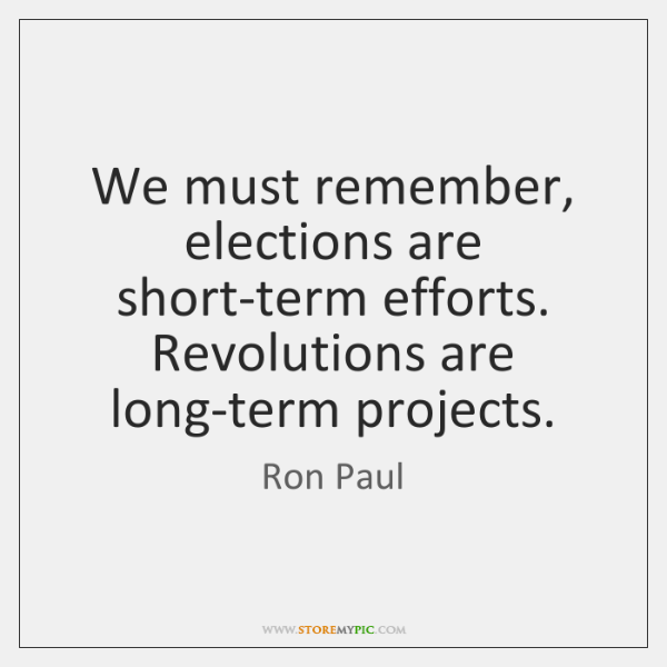 We must remember, elections are short-term efforts. Revolutions are long-term projects.