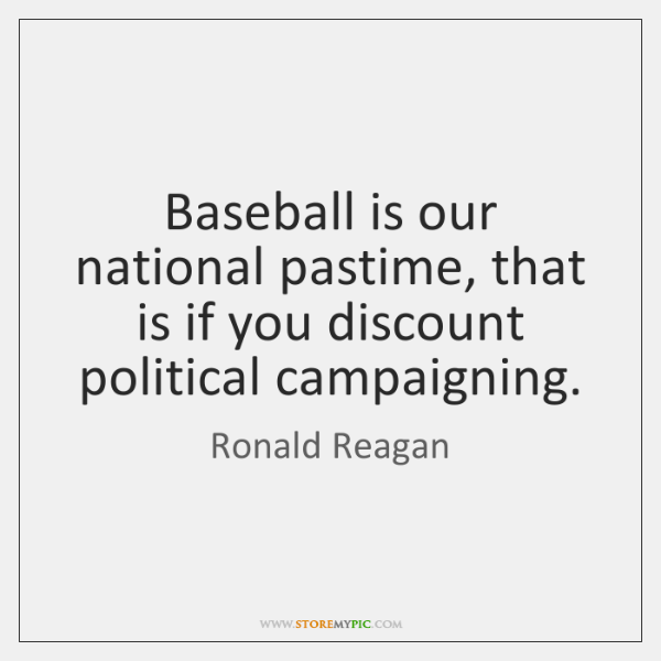 Baseball is our national pastime, that is if you discount political campaigning.