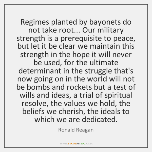 Regimes planted by bayonets do not take root... Our military strength is ...