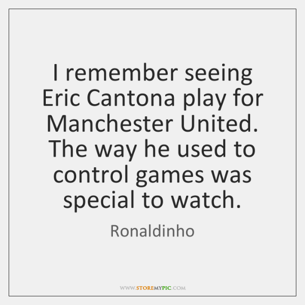 I remember seeing Eric Cantona play for Manchester United. The way he ...