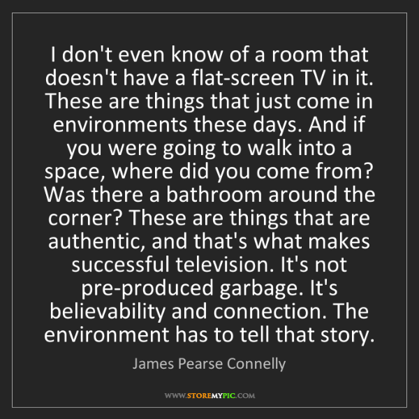 James Pearse Connelly: I don't even know of a room that doesn't have a flat-screen...