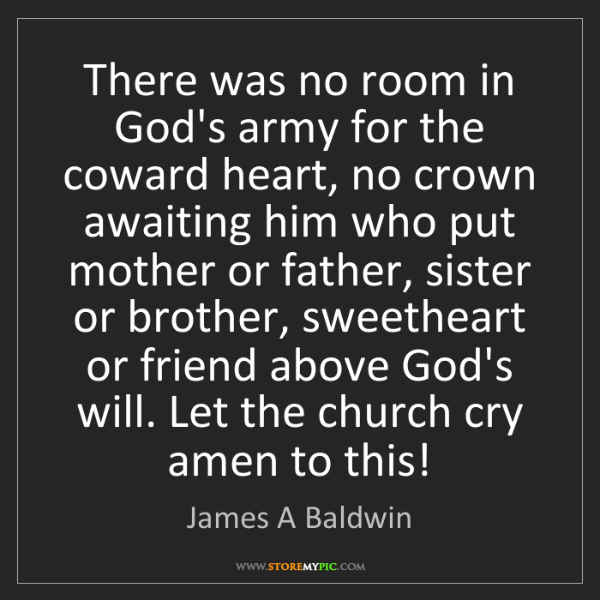 James A Baldwin: There was no room in God's army for the coward heart,...