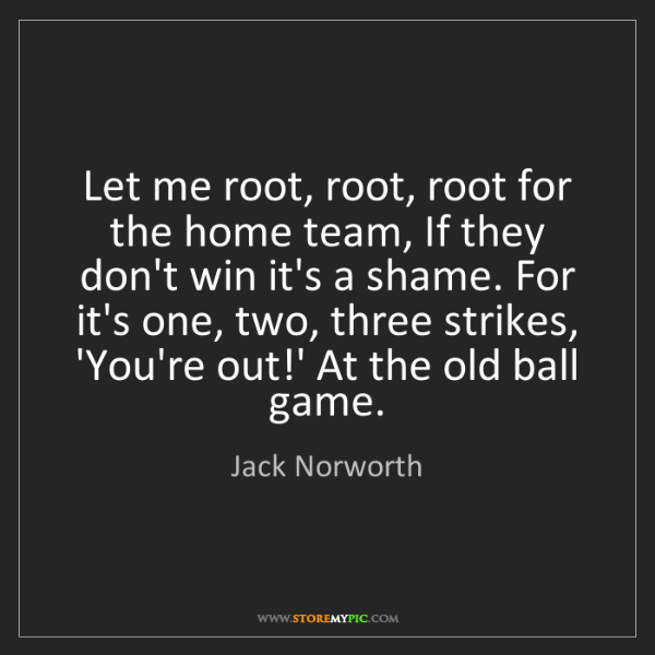 Jack Norworth: Let me root, root, root for the home team, If they don't...