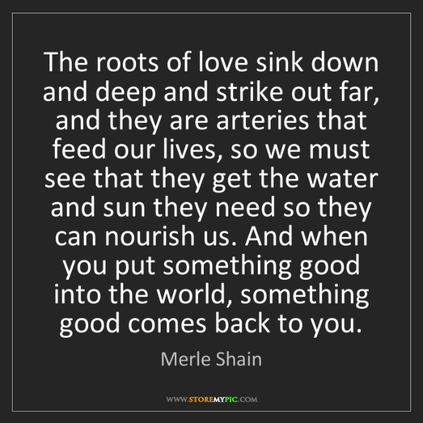 Merle Shain: The roots of love sink down and deep and strike out far,...