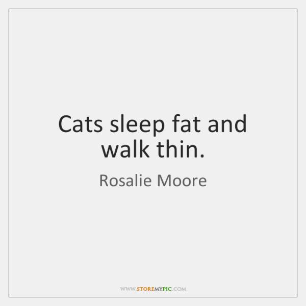 Cats sleep fat and walk thin.