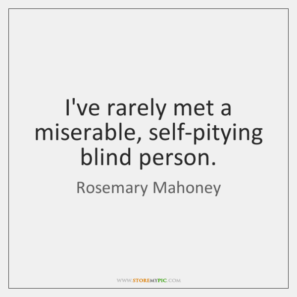 I've rarely met a miserable, self-pitying blind person.
