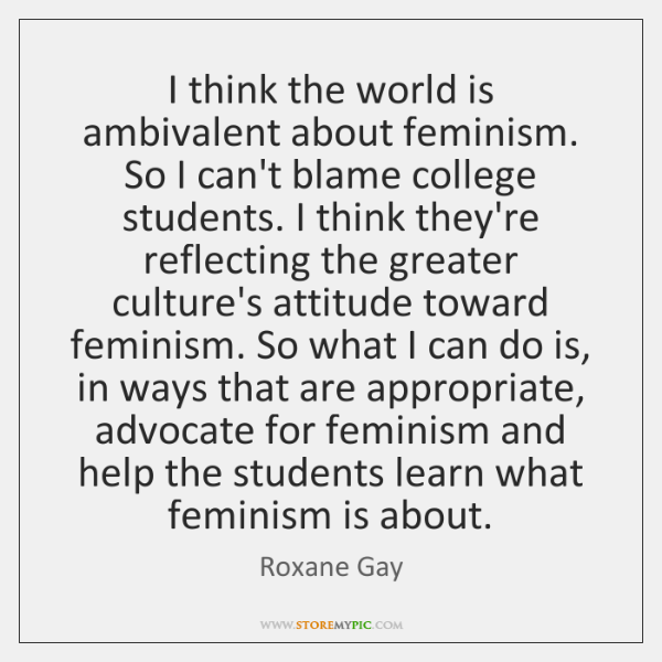 I think the world is ambivalent about feminism. So I can't blame ...