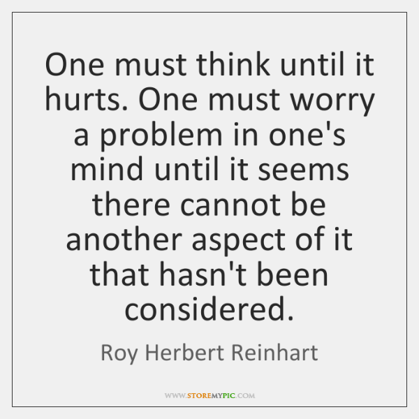One must think until it hurts. One must worry a problem in ...