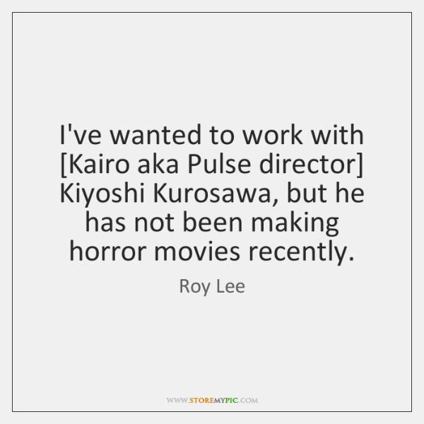 I've wanted to work with [Kairo aka Pulse director] Kiyoshi Kurosawa, but ...