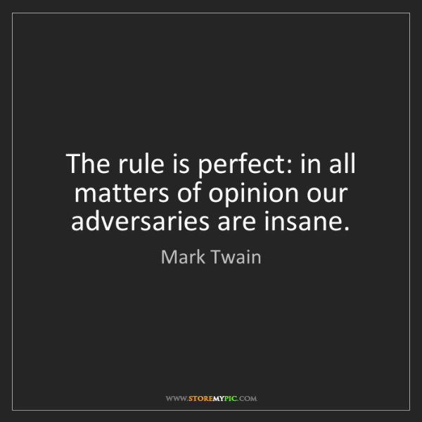 Mark Twain: The rule is perfect: in all matters of opinion our adversaries...
