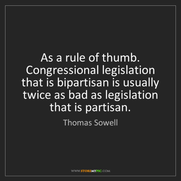 Thomas Sowell: As a rule of thumb. Congressional legislation that is...