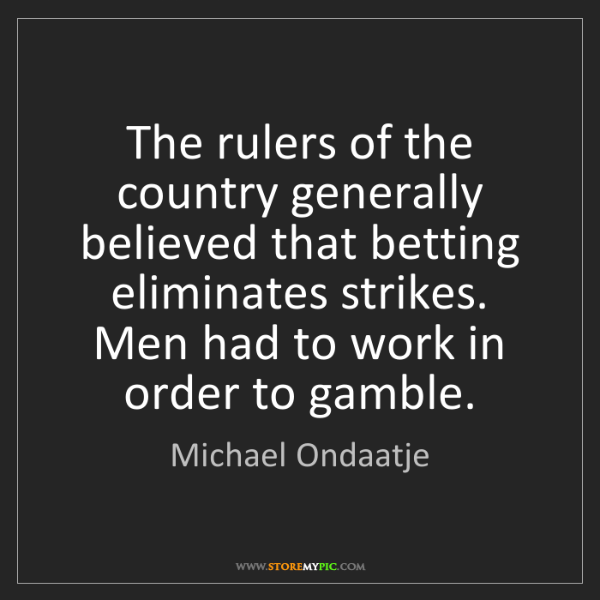 Michael Ondaatje: The rulers of the country generally believed that betting...