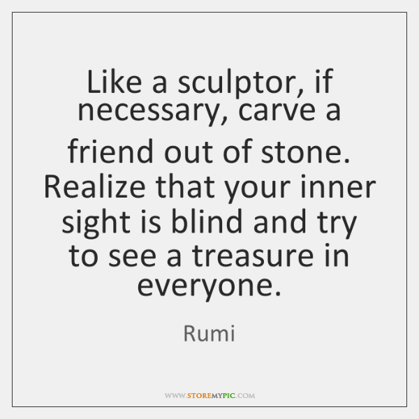 Like a sculptor, if necessary, carve a friend out of stone. Realize ...
