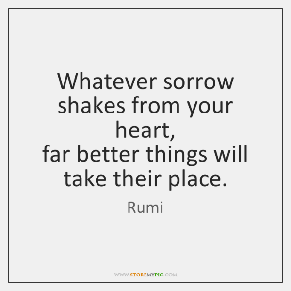 Whatever sorrow shakes from your heart,   far better things will take their ...
