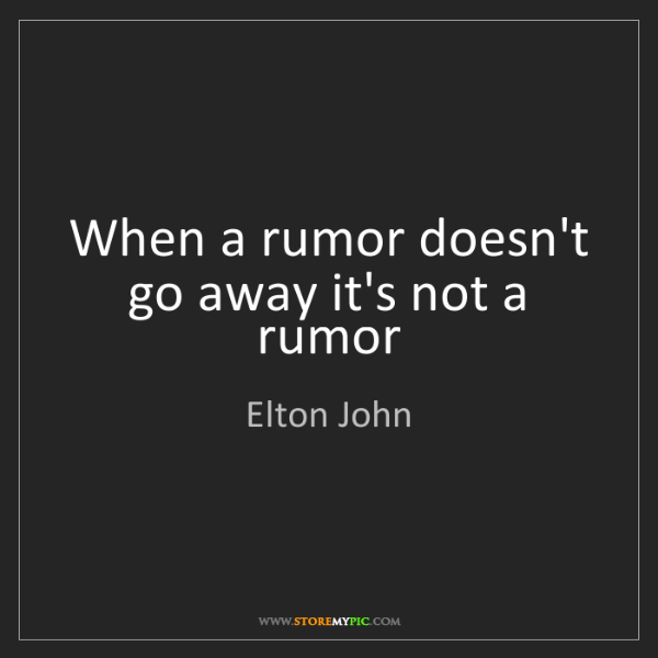 Elton John When A Rumor Doesnt Go Away Its Not A Rumor Storemypic