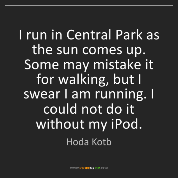 Hoda Kotb: I run in Central Park as the sun comes up. Some may mistake...