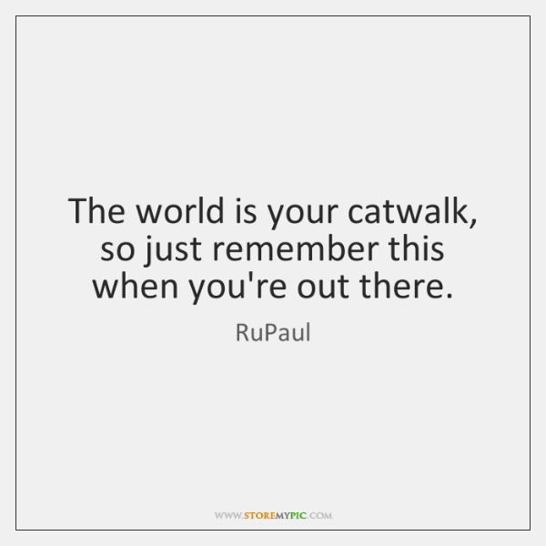 The world is your catwalk, so just remember this when you're out ...