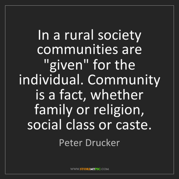 """Peter Drucker: In a rural society communities are """"given"""" for the individual...."""