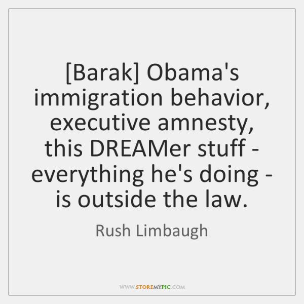 [Barak] Obama's immigration behavior, executive amnesty, this DREAMer stuff - everything he's ...