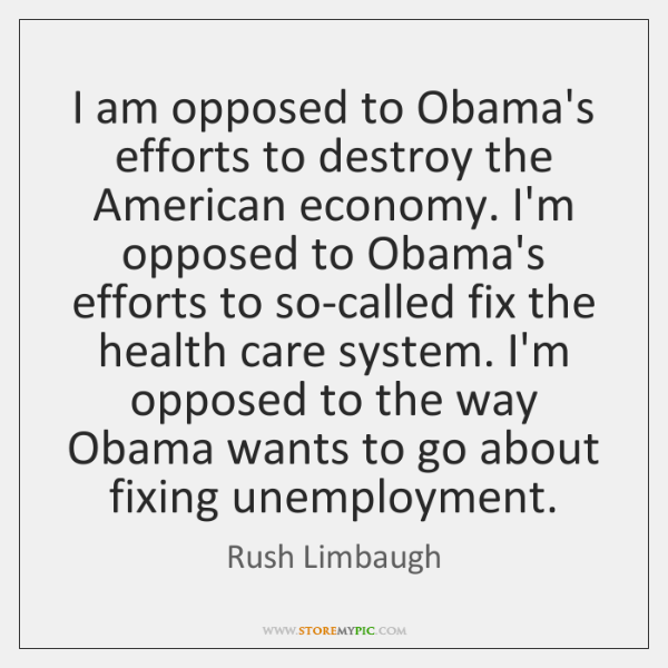 I am opposed to Obama's efforts to destroy the American economy. I'm ...