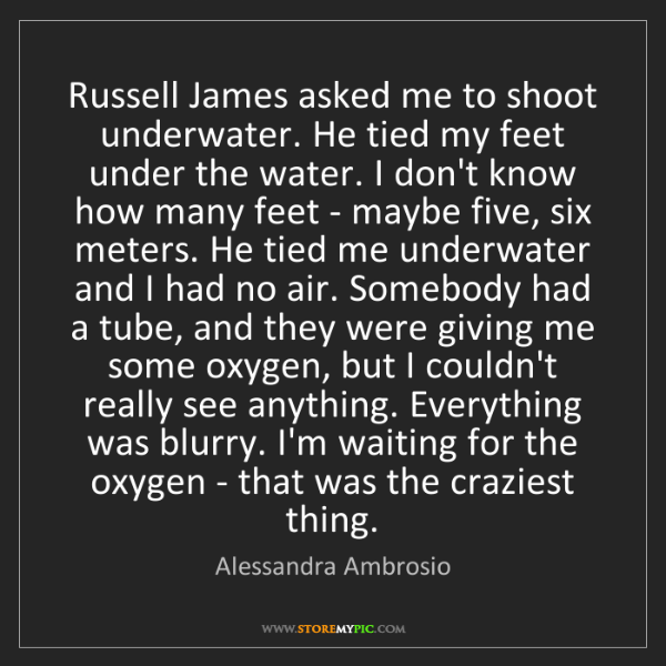 Alessandra Ambrosio: Russell James asked me to shoot underwater. He tied my...