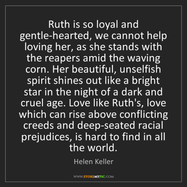 Helen Keller: Ruth is so loyal and gentle-hearted, we cannot help loving...