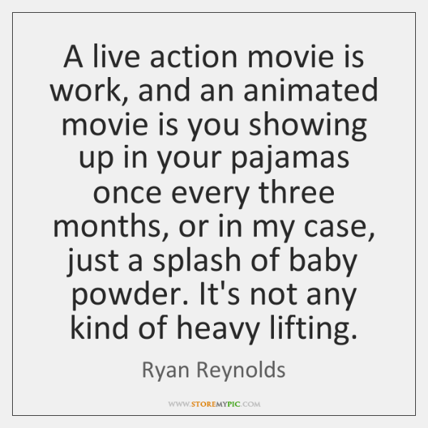 A live action movie is work, and an animated movie is you ...
