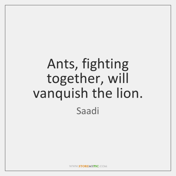 Ants, fighting together, will vanquish the lion.