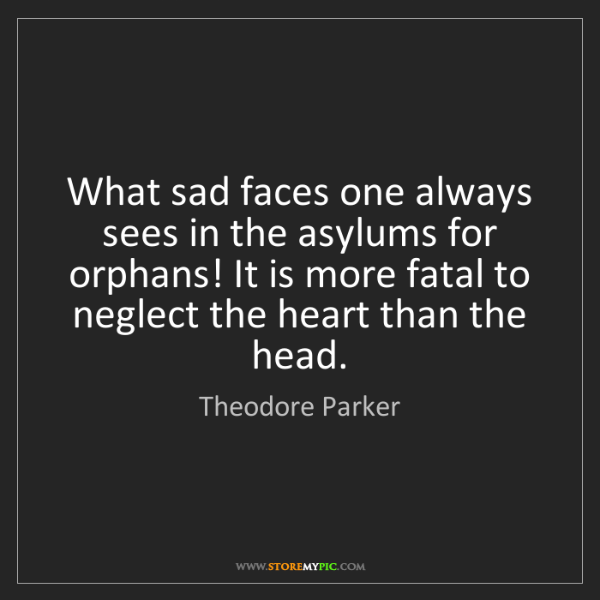 Theodore Parker: What sad faces one always sees in the asylums for orphans!...