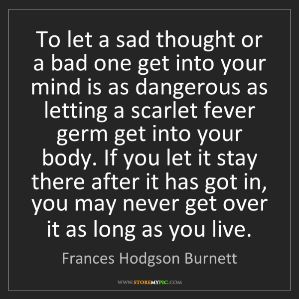 Frances Hodgson Burnett: To let a sad thought or a bad one get into your mind...