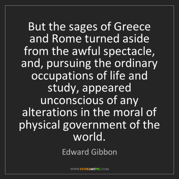Edward Gibbon: But the sages of Greece and Rome turned aside from the...