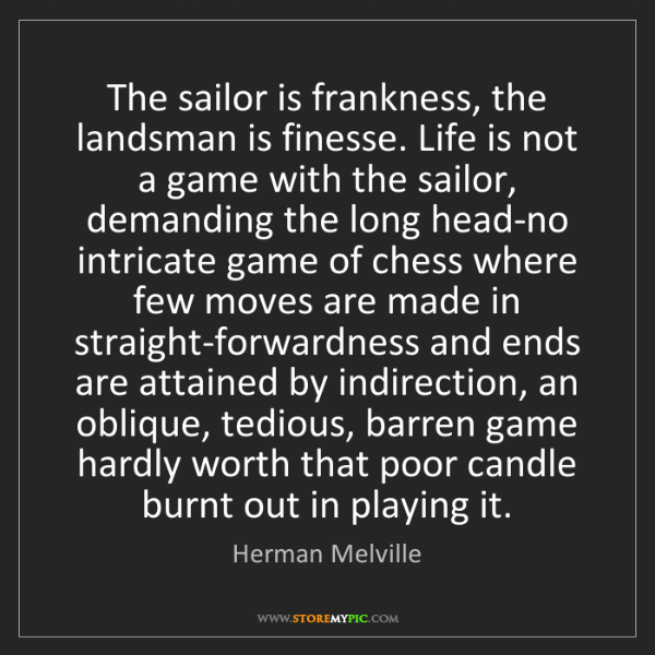 Herman Melville: The sailor is frankness, the landsman is finesse. Life...