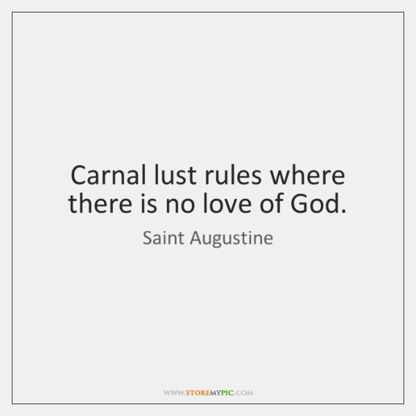 Carnal lust rules where there is no love of God.