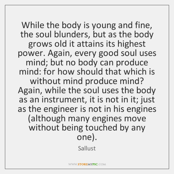 While the body is young and fine, the soul blunders, but as ...