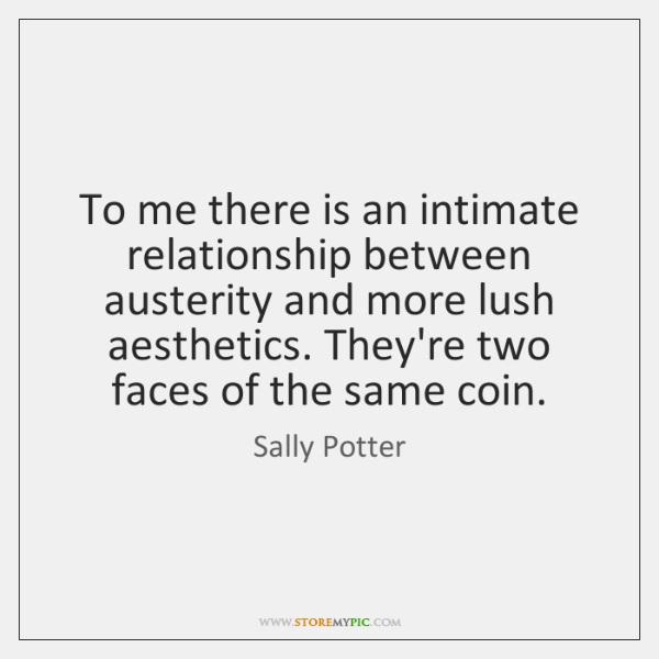 To me there is an intimate relationship between austerity and more lush ...
