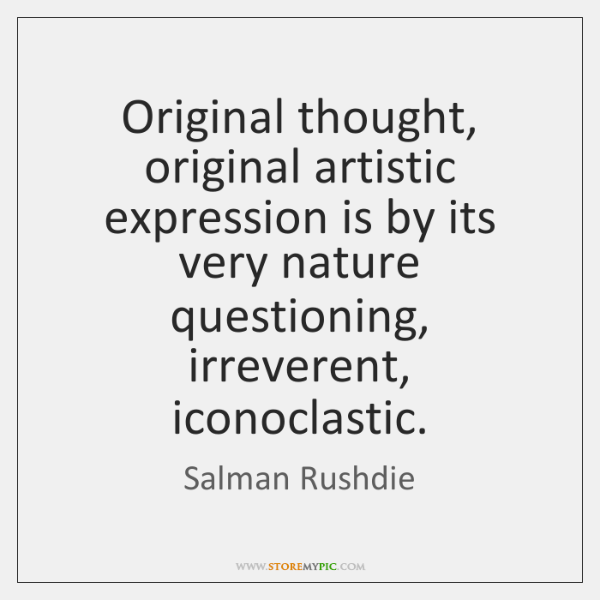 Original thought, original artistic expression is by its very nature questioning, irreverent, ...