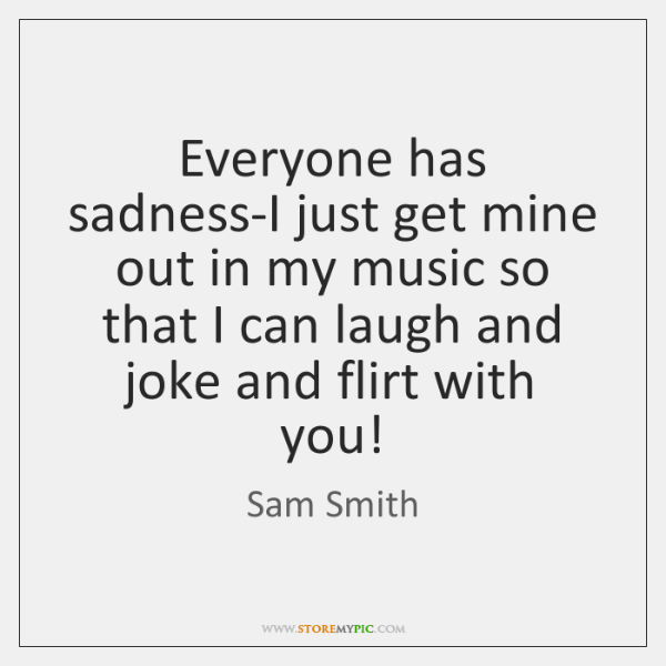 Everyone has sadness-I just get mine out in my music so that ...
