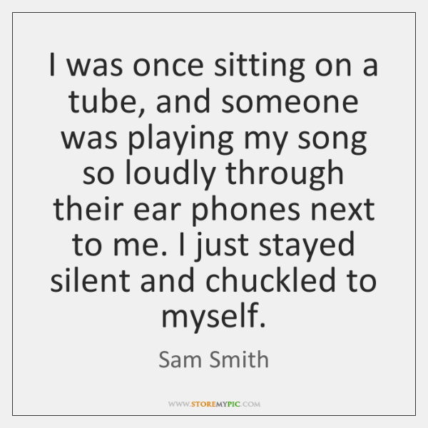I was once sitting on a tube, and someone was playing my ...