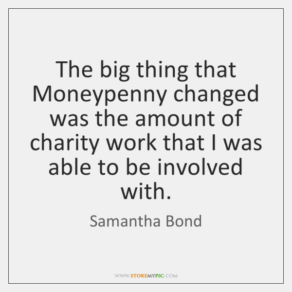 The big thing that Moneypenny changed was the amount of charity work ...