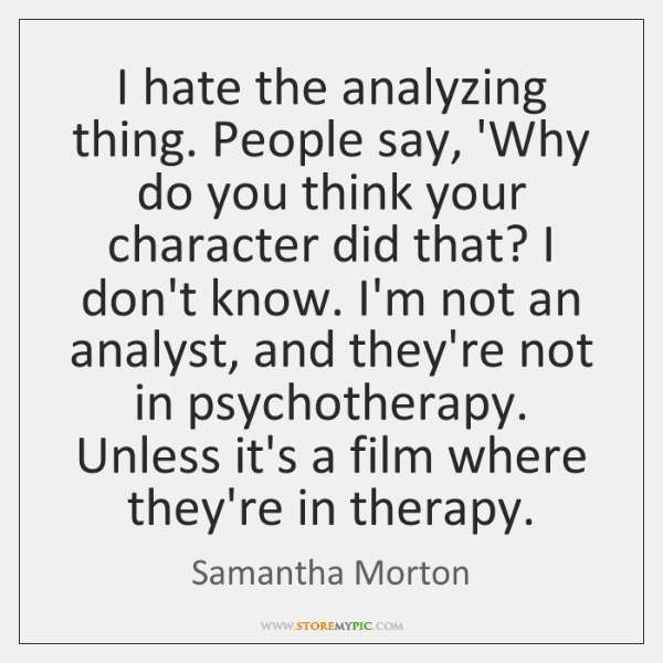 I hate the analyzing thing. People say, 'Why do you think your ...