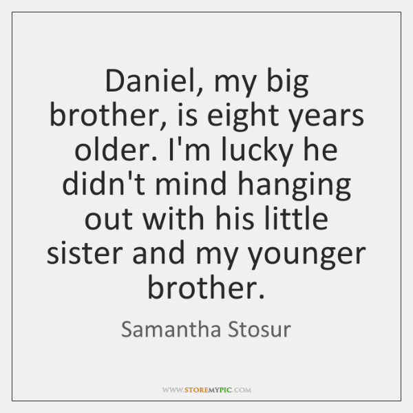 Daniel, my big brother, is eight years older. I'm lucky he didn't ...
