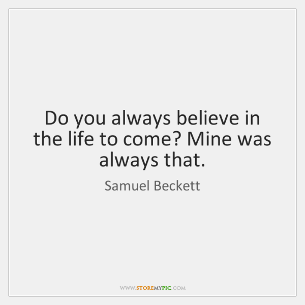 Do you always believe in the life to come? Mine was always ...
