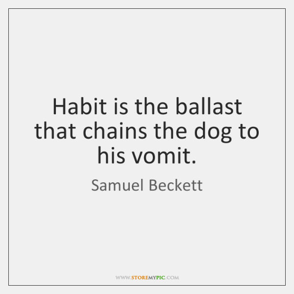Habit is the ballast that chains the dog to his vomit.