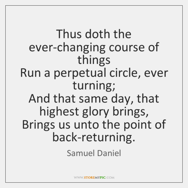 Thus doth the ever-changing course of things  Run a perpetual circle, ever ...