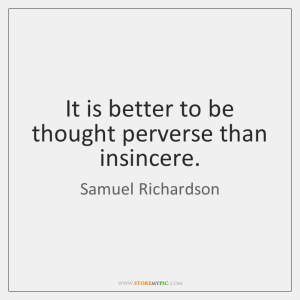 It is better to be thought perverse than insincere.